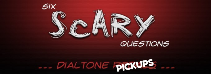 Dialtone Pickups Six Scary Questions