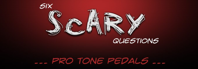 Six Scary Questions ... Tone Pro Pedals
